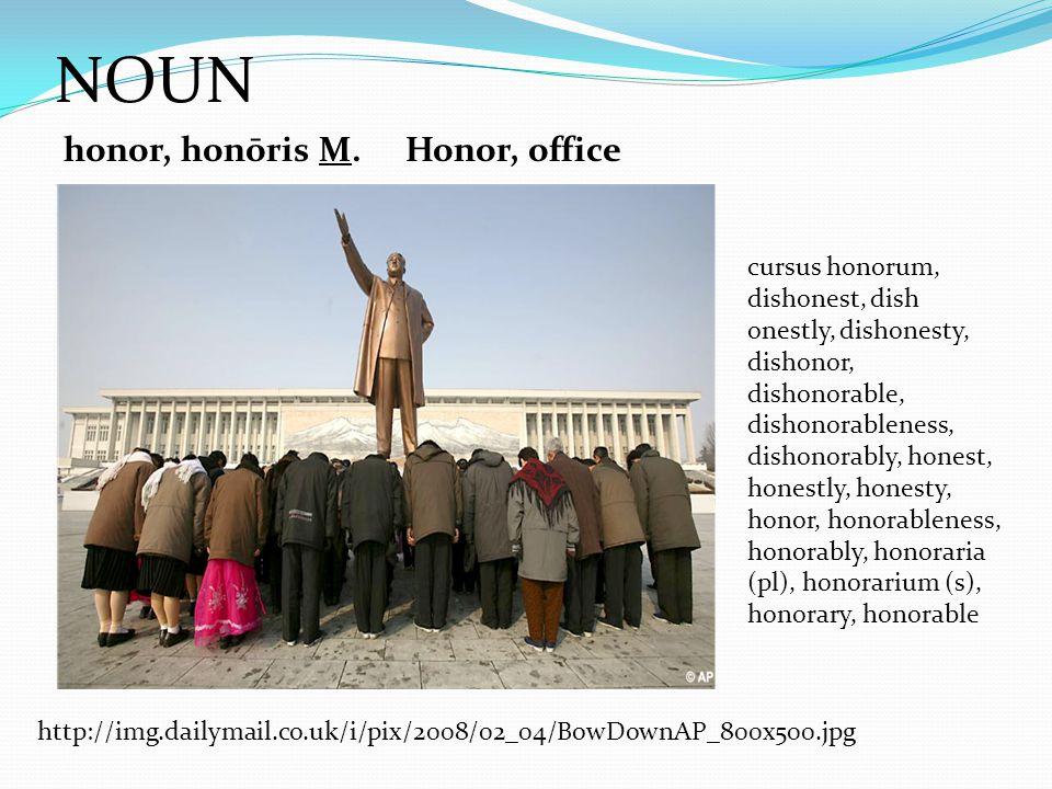 NOUN honor, honōris M.Honor, office cursus honorum, dishonest, dish onestly, dishonesty, dishonor, dishonorable, dishonorableness, dishonorably, honest, honestly, honesty, honor, honorableness, honorably, honoraria (pl), honorarium (s), honorary, honorable http://img.dailymail.co.uk/i/pix/2008/02_04/BowDownAP_800x500.jpg
