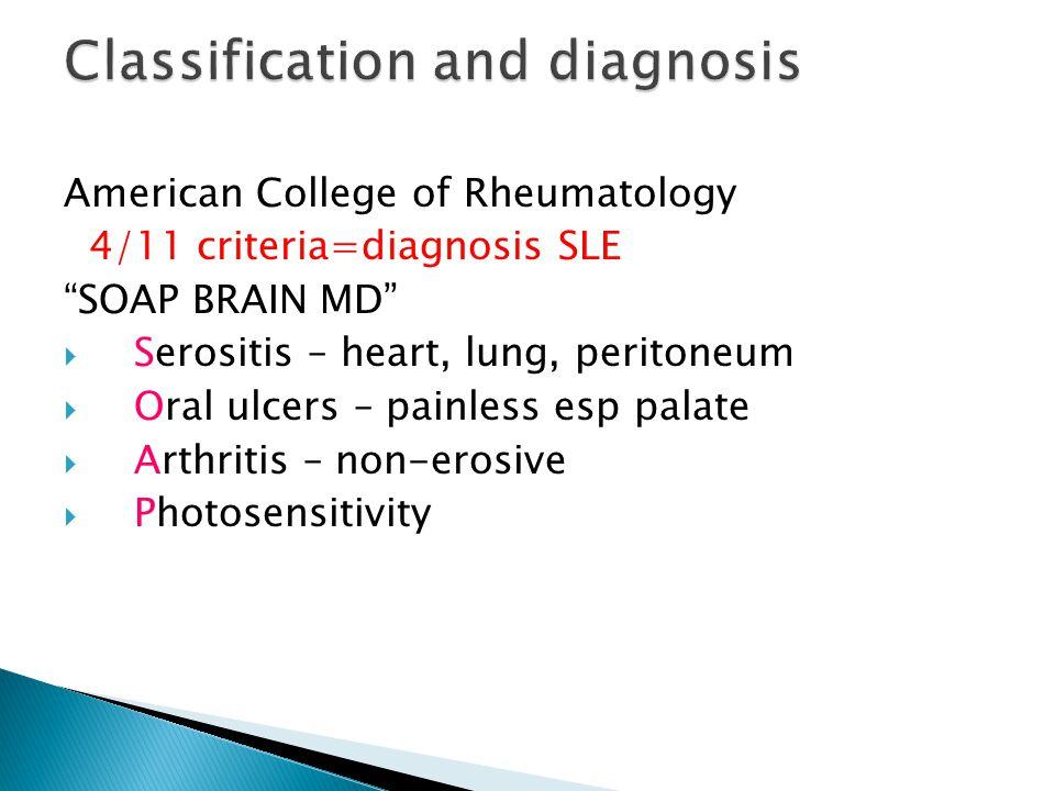 American College of Rheumatology 4/11 criteria=diagnosis SLE SOAP BRAIN MD  Serositis – heart, lung, peritoneum  Oral ulcers – painless esp palate  Arthritis – non-erosive  Photosensitivity