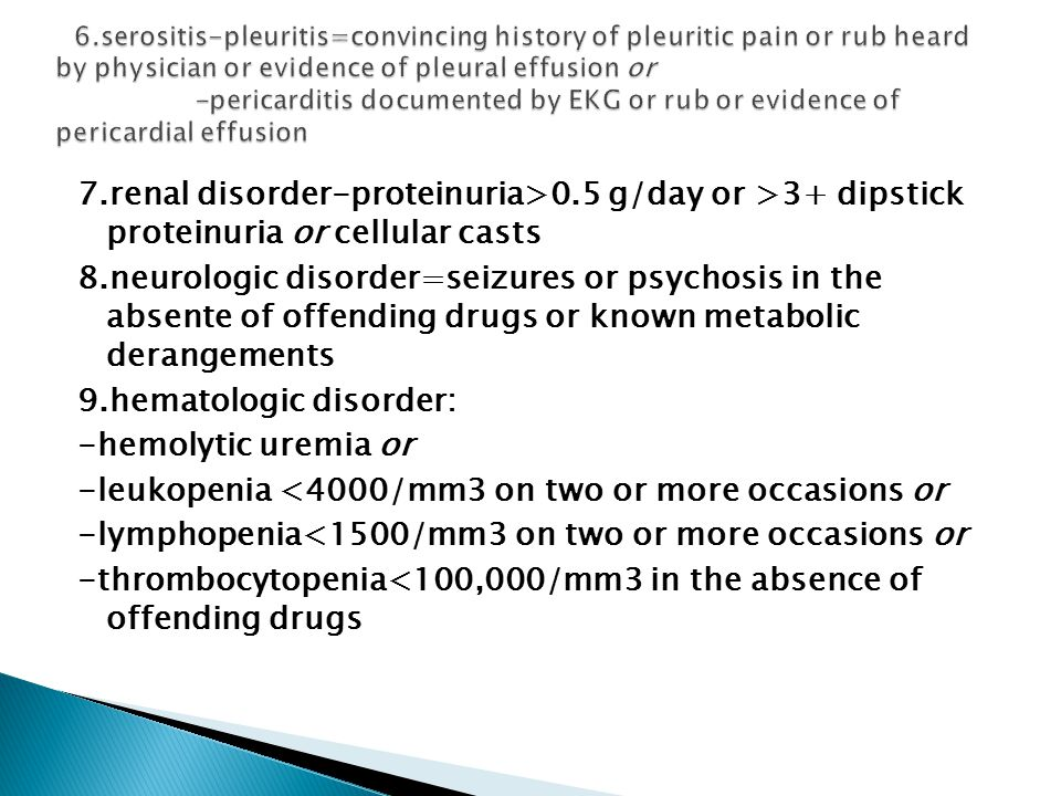 7.renal disorder-proteinuria>0.5 g/day or >3+ dipstick proteinuria or cellular casts 8.neurologic disorder=seizures or psychosis in the absente of offending drugs or known metabolic derangements 9.hematologic disorder: -hemolytic uremia or -leukopenia <4000/mm3 on two or more occasions or -lymphopenia<1500/mm3 on two or more occasions or -thrombocytopenia<100,000/mm3 in the absence of offending drugs