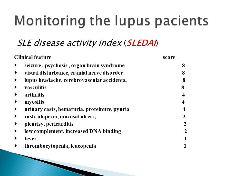 SLE disease activity index (SLEDAI) Clinical feature score  seizure, psychosis, organ brain syndrome 8  visual disturbance, cranial nerve disorder 8  lupus headache, cerebrovascular accidents, 8  vasculitis 8  arthritis 4  myositis 4  urinary casts, hematuria, proteinure, pyuria 4  rash, alopecia, mucosal ulcers, 2  pleurisy, pericarditis 2  low complement, increased DNA binding 2  fever 1  thrombocytopenia, leucopenia 1