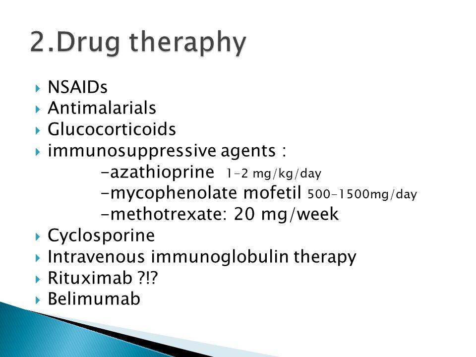  NSAIDs  Antimalarials  Glucocorticoids  immunosuppressive agents : -azathioprine 1-2 mg/kg/day -mycophenolate mofetil 500-1500mg/day -methotrexate: 20 mg/week  Cyclosporine  Intravenous immunoglobulin therapy  Rituximab !.
