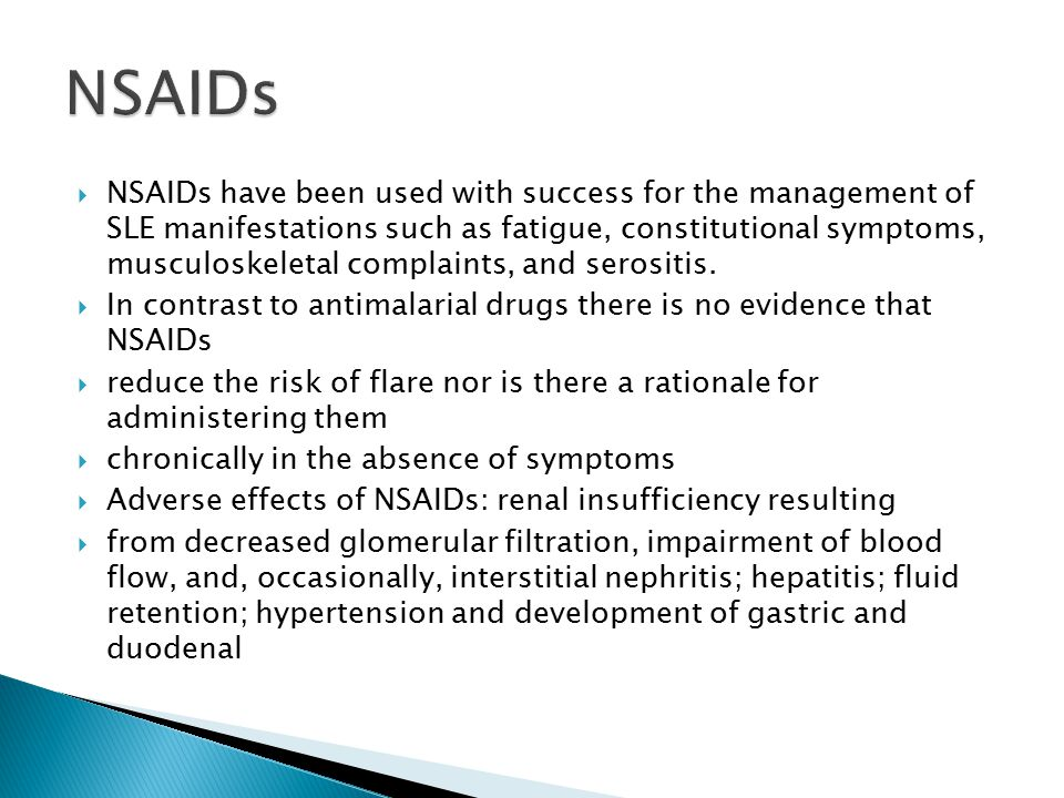  NSAIDs have been used with success for the management of SLE manifestations such as fatigue, constitutional symptoms, musculoskeletal complaints, and serositis.