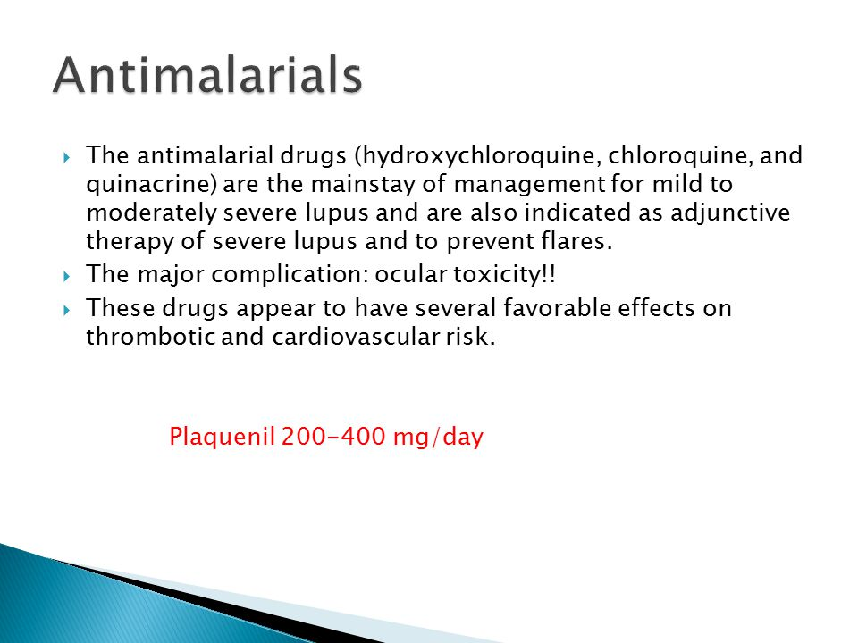 The antimalarial drugs (hydroxychloroquine, chloroquine, and quinacrine) are the mainstay of management for mild to moderately severe lupus and are also indicated as adjunctive therapy of severe lupus and to prevent flares.