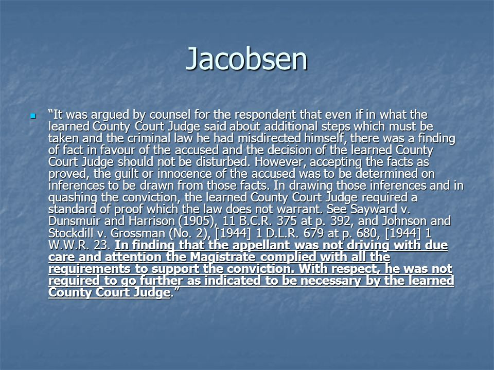 Jacobsen It was argued by counsel for the respondent that even if in what the learned County Court Judge said about additional steps which must be taken and the criminal law he had misdirected himself, there was a finding of fact in favour of the accused and the decision of the learned County Court Judge should not be disturbed.