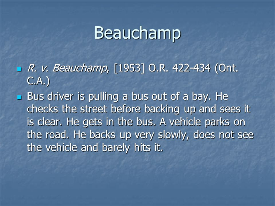 Beauchamp R. v. Beauchamp, [1953] O.R. 422-434 (Ont. C.A.) R. v. Beauchamp, [1953] O.R. 422-434 (Ont. C.A.) Bus driver is pulling a bus out of a bay.
