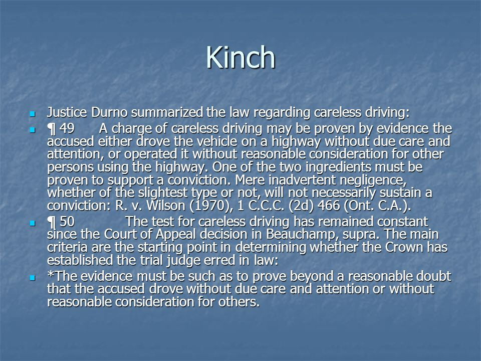Kinch Justice Durno summarized the law regarding careless driving: Justice Durno summarized the law regarding careless driving: ¶ 49 A charge of careless driving may be proven by evidence the accused either drove the vehicle on a highway without due care and attention, or operated it without reasonable consideration for other persons using the highway.