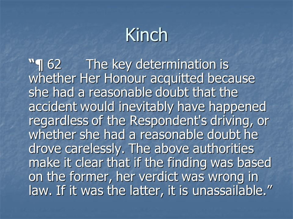 Kinch ¶ 62 The key determination is whether Her Honour acquitted because she had a reasonable doubt that the accident would inevitably have happened regardless of the Respondent s driving, or whether she had a reasonable doubt he drove carelessly.