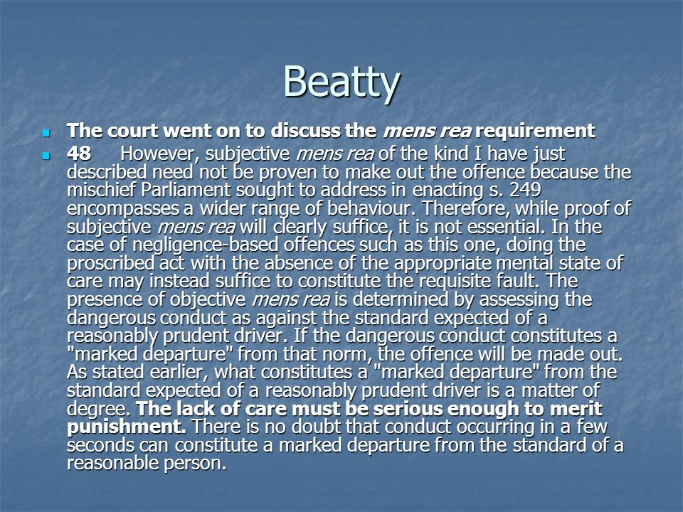 Beatty The court went on to discuss the mens rea requirement The court went on to discuss the mens rea requirement 48 However, subjective mens rea of the kind I have just described need not be proven to make out the offence because the mischief Parliament sought to address in enacting s.