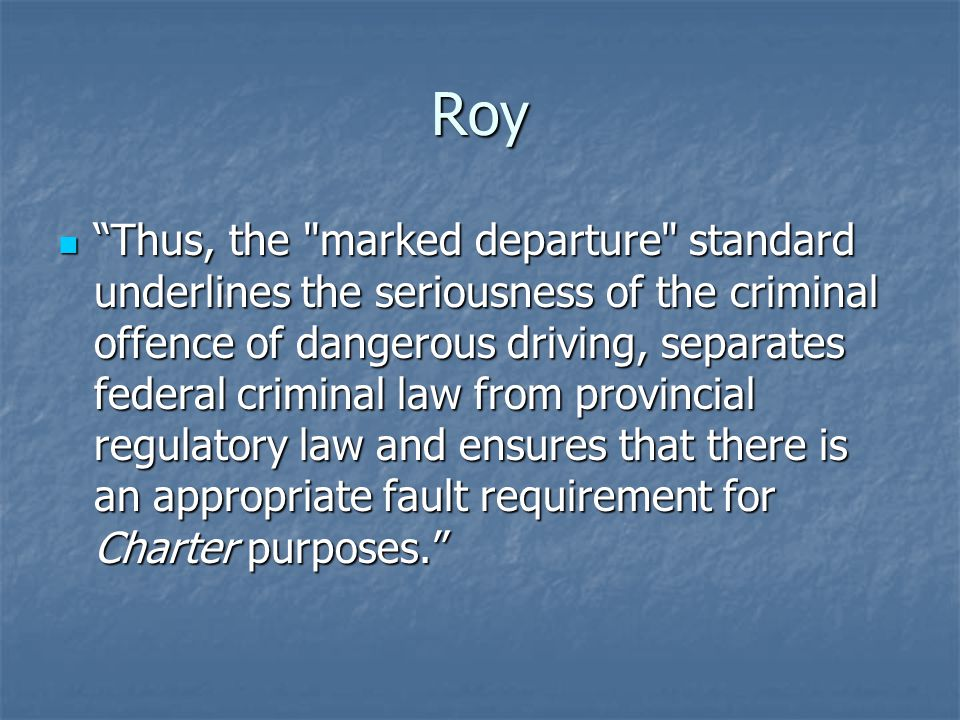 Roy Thus, the marked departure standard underlines the seriousness of the criminal offence of dangerous driving, separates federal criminal law from provincial regulatory law and ensures that there is an appropriate fault requirement for Charter purposes. Thus, the marked departure standard underlines the seriousness of the criminal offence of dangerous driving, separates federal criminal law from provincial regulatory law and ensures that there is an appropriate fault requirement for Charter purposes.