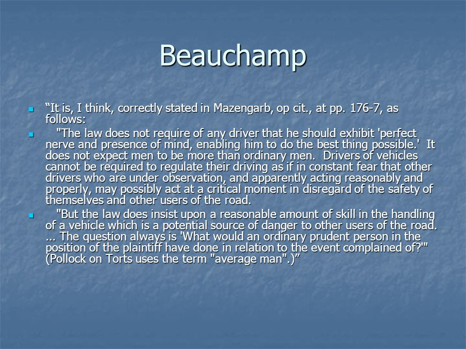 Beauchamp The use of the term due care , which means care owing in the circumstances, makes it quite clear that, while the legal standard of care remains the same in the sense that it is what the average careful man would have done in like circumstances, the factual standard is a constantly shifting one, depending on road, visibility, wheather conditions, traffic conditions that exist or may reasonably be expected, and any other conditions that ordinary prudent drivers would take into consideration.