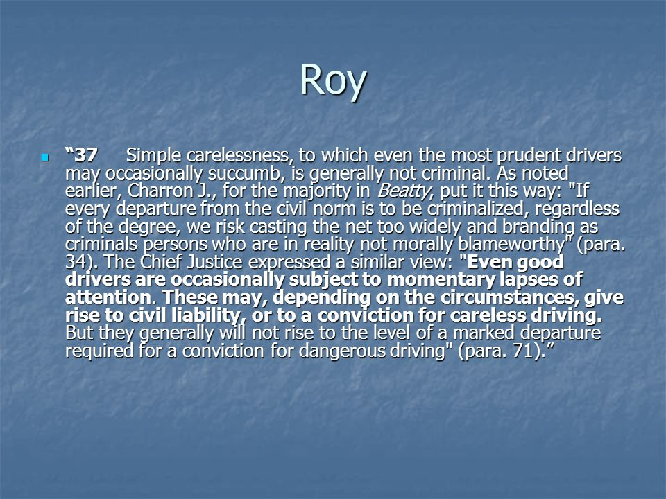 "Roy ""37 Simple carelessness, to which even the most prudent drivers may occasionally succumb, is generally not criminal. As noted earlier, Charron J.,"