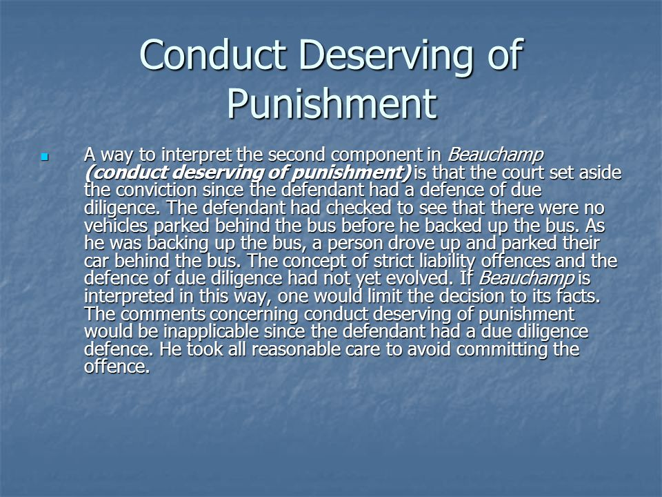 Conduct Deserving of Punishment A way to interpret the second component in Beauchamp (conduct deserving of punishment) is that the court set aside the conviction since the defendant had a defence of due diligence.