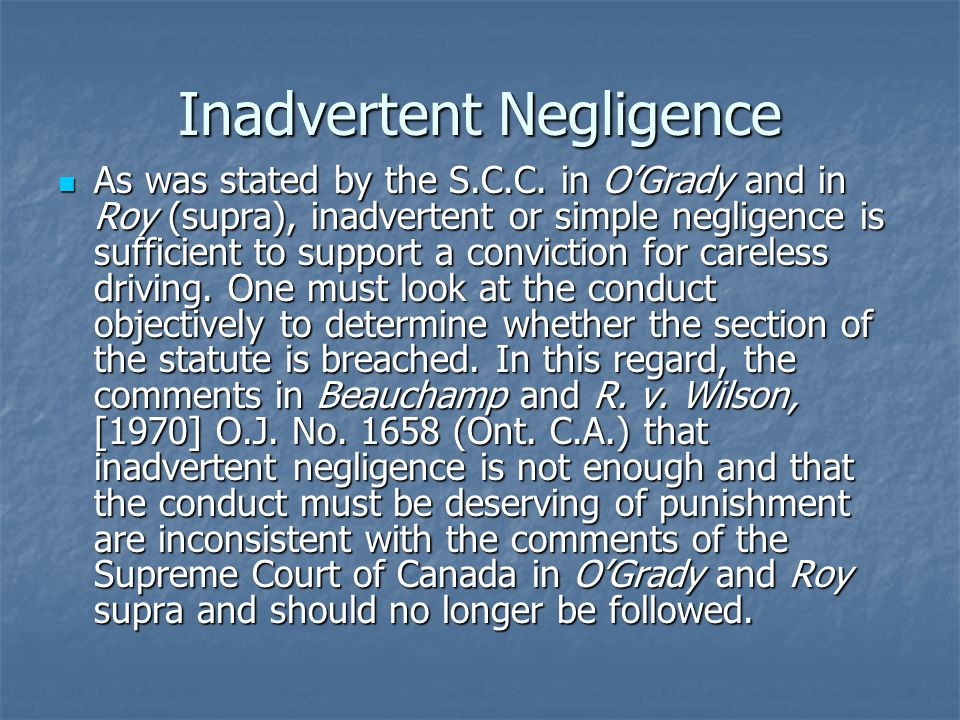 Inadvertent Negligence As was stated by the S.C.C. in O'Grady and in Roy (supra), inadvertent or simple negligence is sufficient to support a convicti