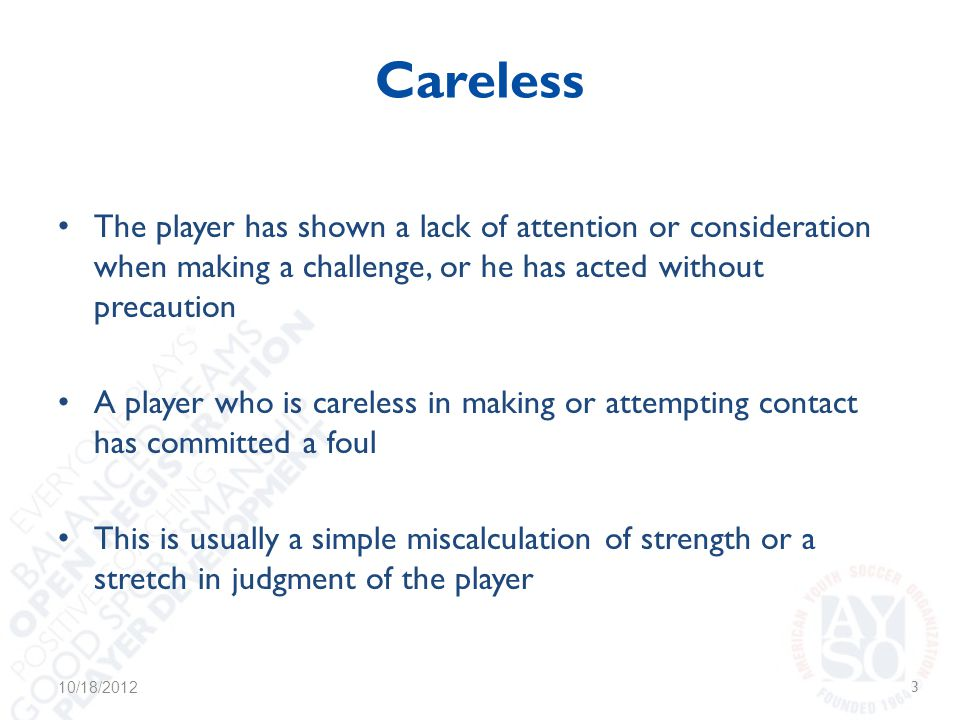 Careless The player has shown a lack of attention or consideration when making a challenge, or he has acted without precaution A player who is careless in making or attempting contact has committed a foul This is usually a simple miscalculation of strength or a stretch in judgment of the player 10/18/20123