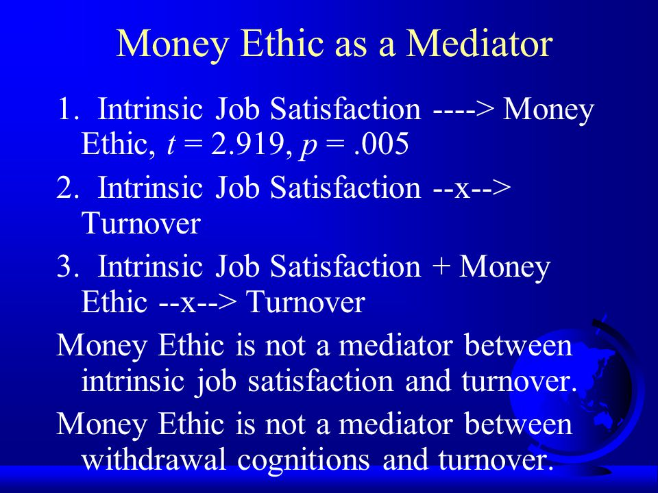 Mediator x -----> m -----> y Antecedent Mediator Consequence Satisfaction Money Ethic Turnover 1. x ----> m 2. x ----> y 3. m ----> y All are true, th