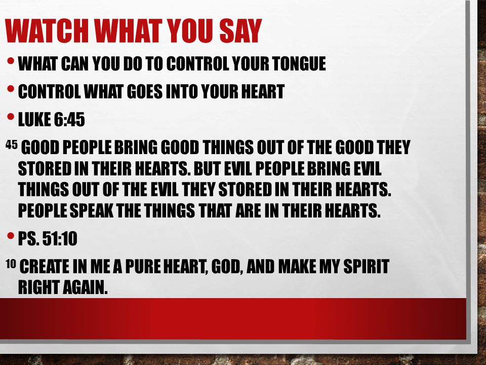 WATCH WHAT YOU SAY WHAT CAN YOU DO TO CONTROL YOUR TONGUE CONTROL WHAT GOES INTO YOUR HEART LUKE 6:45 45 GOOD PEOPLE BRING GOOD THINGS OUT OF THE GOOD THEY STORED IN THEIR HEARTS.