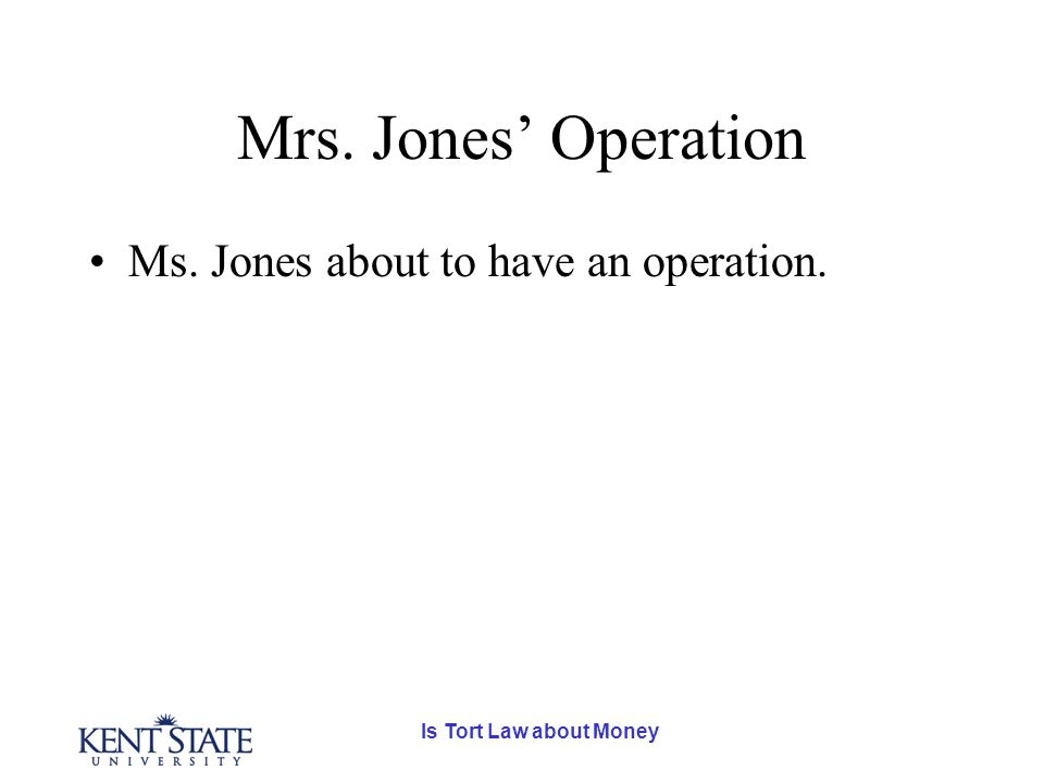 Is Tort Law about Money Mrs. Jones' Operation Ms. Jones about to have an operation.