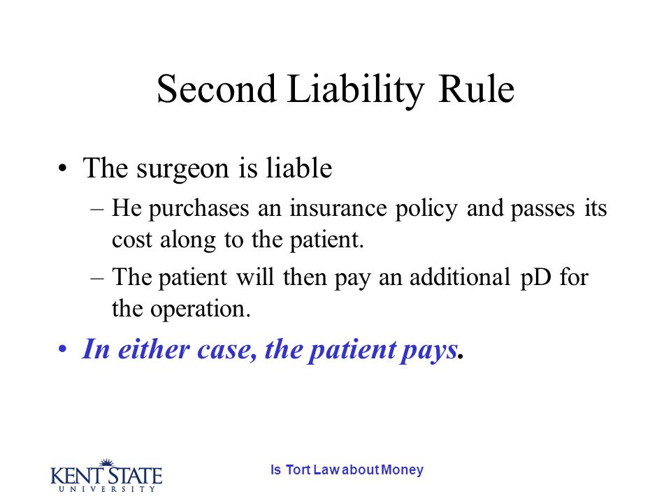 Is Tort Law about Money Second Liability Rule The surgeon is liable –He purchases an insurance policy and passes its cost along to the patient.