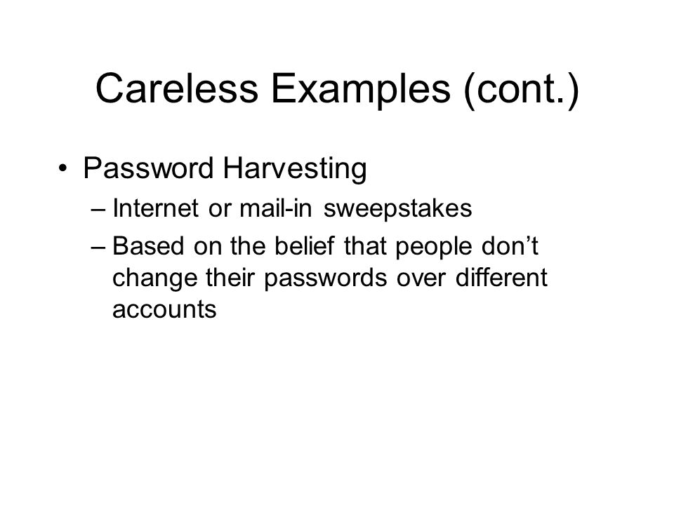 Careless Examples (cont.) Password Harvesting –Internet or mail-in sweepstakes –Based on the belief that people don't change their passwords over different accounts