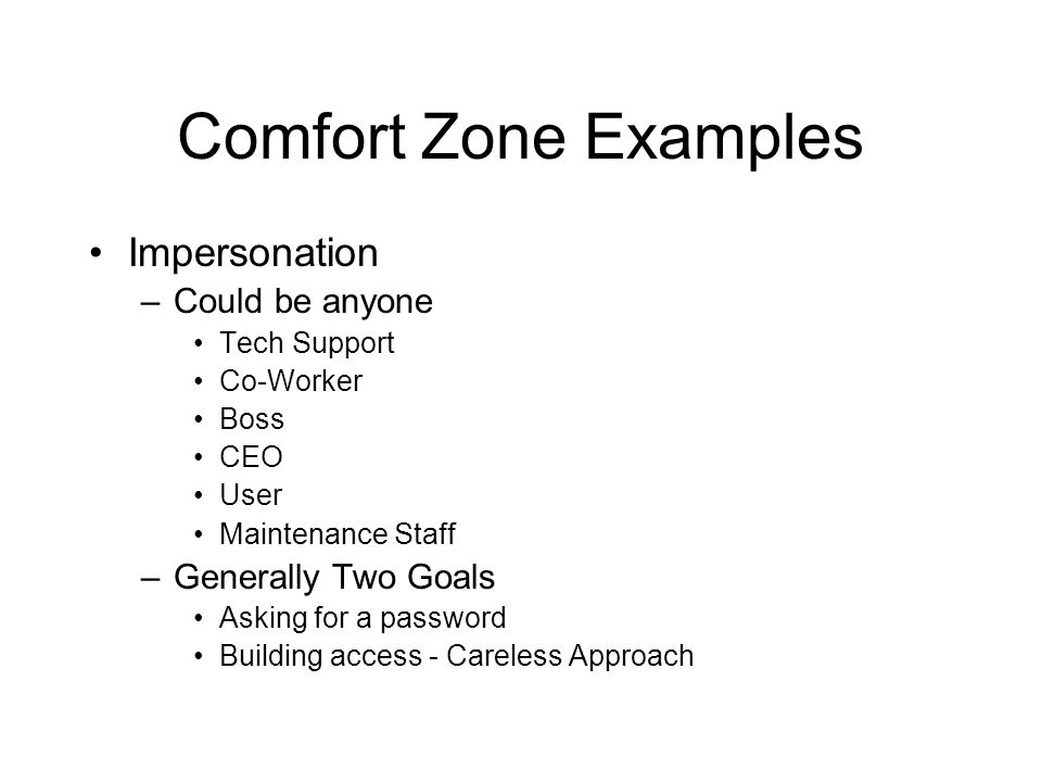 Comfort Zone Examples Impersonation –Could be anyone Tech Support Co-Worker Boss CEO User Maintenance Staff –Generally Two Goals Asking for a password Building access - Careless Approach