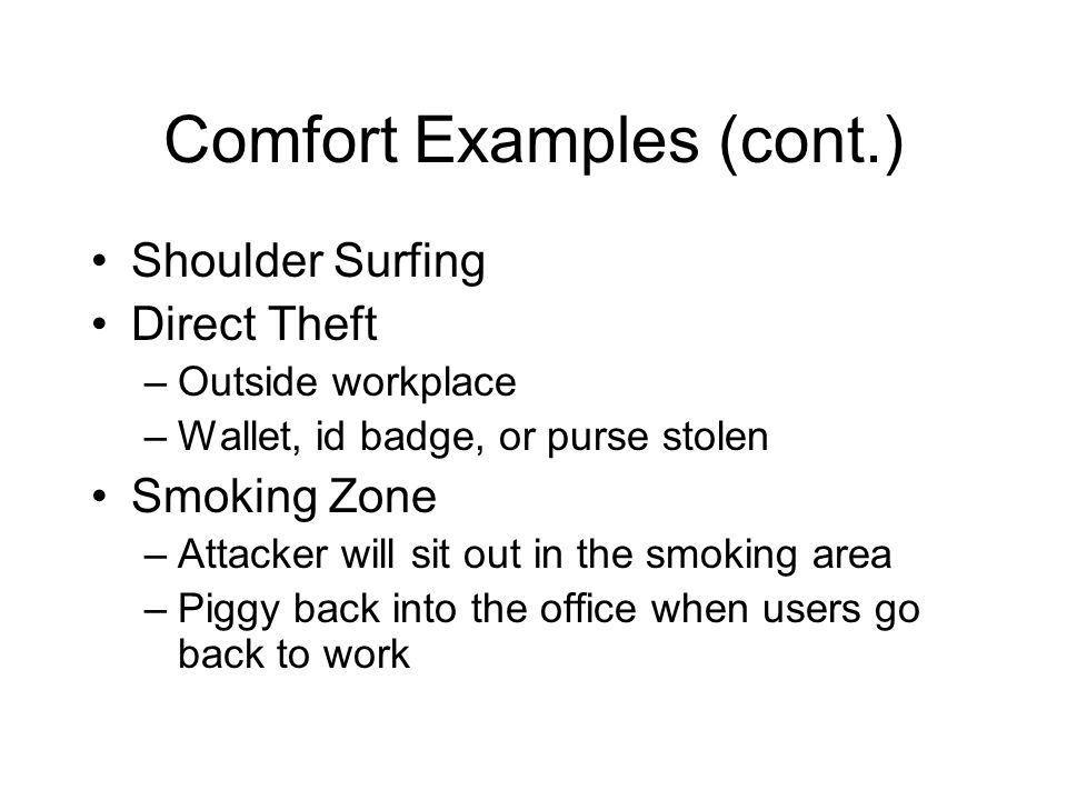 Comfort Examples (cont.) Shoulder Surfing Direct Theft –Outside workplace –Wallet, id badge, or purse stolen Smoking Zone –Attacker will sit out in the smoking area –Piggy back into the office when users go back to work