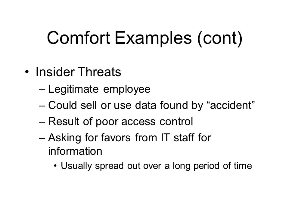 Comfort Examples (cont) Insider Threats –Legitimate employee –Could sell or use data found by accident –Result of poor access control –Asking for favors from IT staff for information Usually spread out over a long period of time