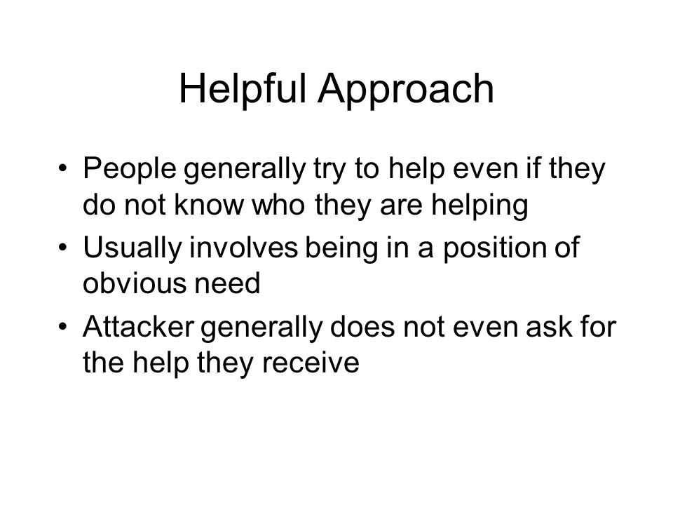 Helpful Approach People generally try to help even if they do not know who they are helping Usually involves being in a position of obvious need Attacker generally does not even ask for the help they receive