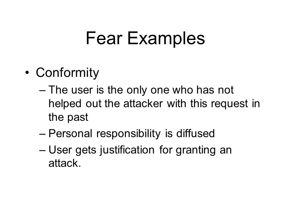 Fear Examples Conformity –The user is the only one who has not helped out the attacker with this request in the past –Personal responsibility is diffused –User gets justification for granting an attack.
