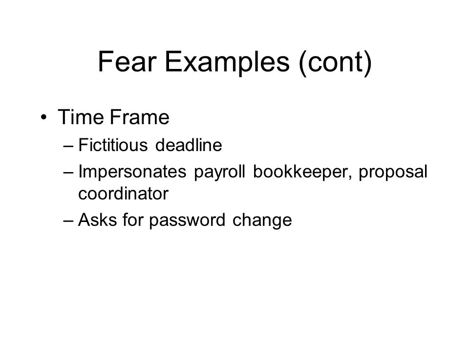Fear Examples (cont) Time Frame –Fictitious deadline –Impersonates payroll bookkeeper, proposal coordinator –Asks for password change