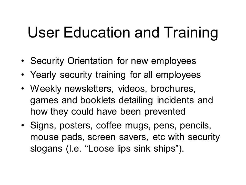 User Education and Training Security Orientation for new employees Yearly security training for all employees Weekly newsletters, videos, brochures, games and booklets detailing incidents and how they could have been prevented Signs, posters, coffee mugs, pens, pencils, mouse pads, screen savers, etc with security slogans (I.e.