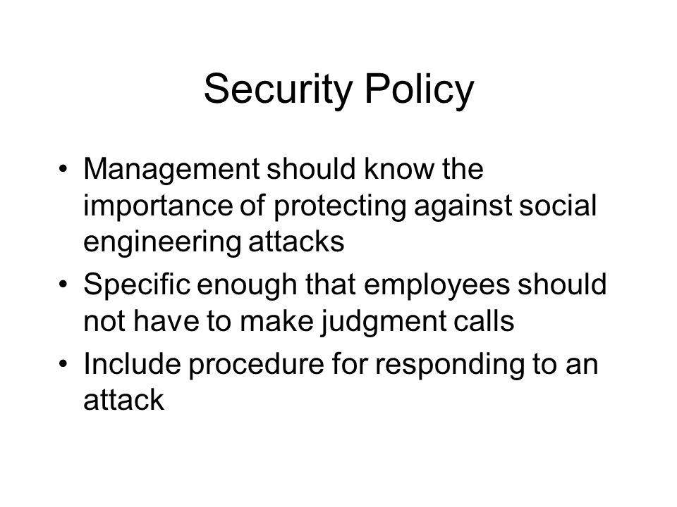 Security Policy Management should know the importance of protecting against social engineering attacks Specific enough that employees should not have to make judgment calls Include procedure for responding to an attack