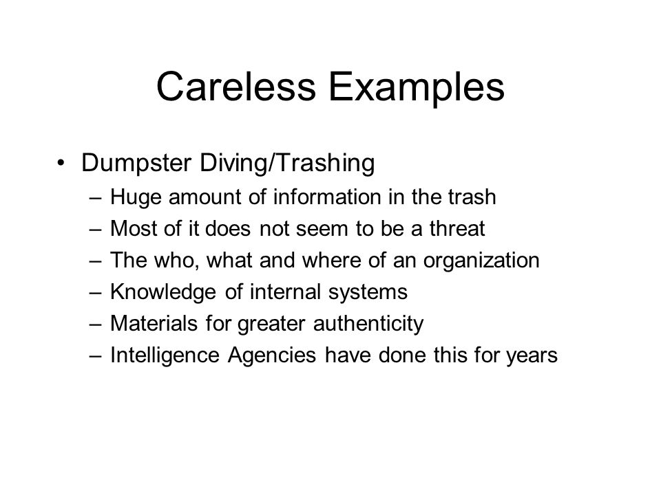 Careless Examples Dumpster Diving/Trashing –Huge amount of information in the trash –Most of it does not seem to be a threat –The who, what and where of an organization –Knowledge of internal systems –Materials for greater authenticity –Intelligence Agencies have done this for years