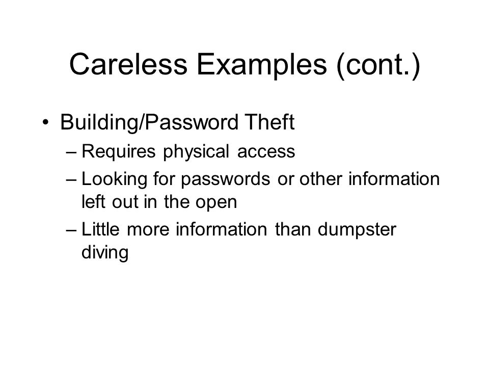 Careless Examples (cont.) Building/Password Theft –Requires physical access –Looking for passwords or other information left out in the open –Little more information than dumpster diving