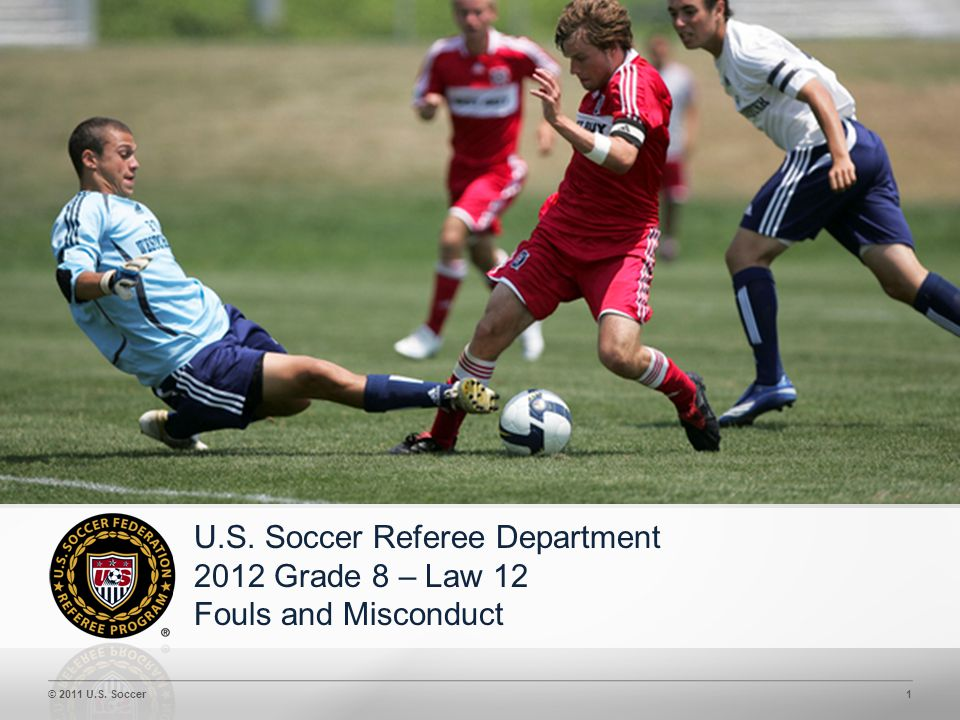© 2011 U.S. Soccer1 U.S. Soccer Referee Department 2012 Grade 8 – Law 12 Fouls and Misconduct