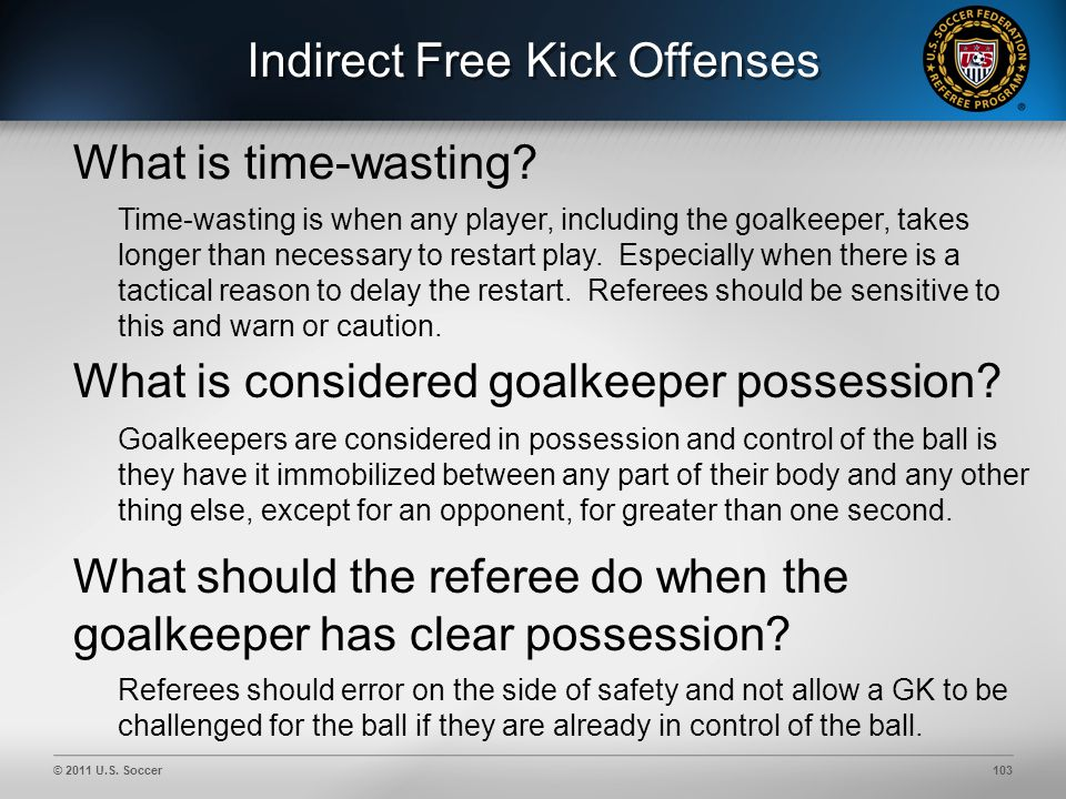© 2011 U.S. Soccer103 Indirect Free Kick Offenses What is considered goalkeeper possession.