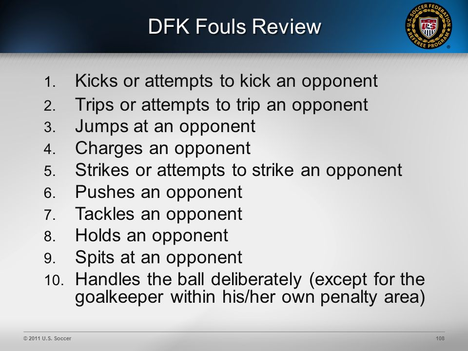 © 2011 U.S. Soccer108 DFK Fouls Review 1. Kicks or attempts to kick an opponent 2.
