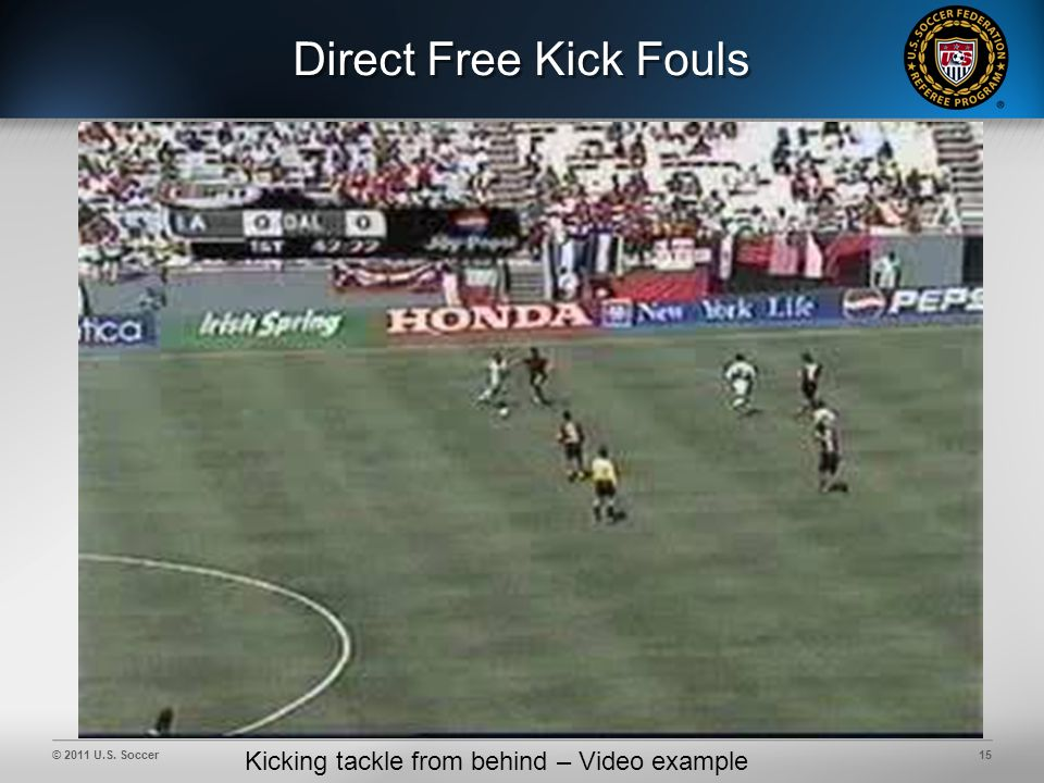 © 2011 U.S. Soccer15 Direct Free Kick Fouls Kicking tackle from behind – Video example