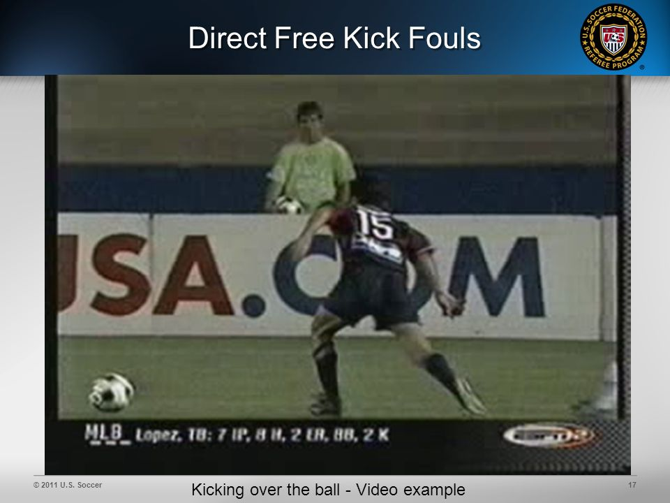 © 2011 U.S. Soccer17 Direct Free Kick Fouls Kicking over the ball - Video example