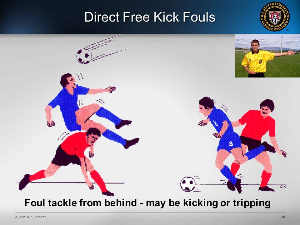 © 2011 U.S. Soccer18 Direct Free Kick Fouls Foul tackle from behind - may be kicking or tripping