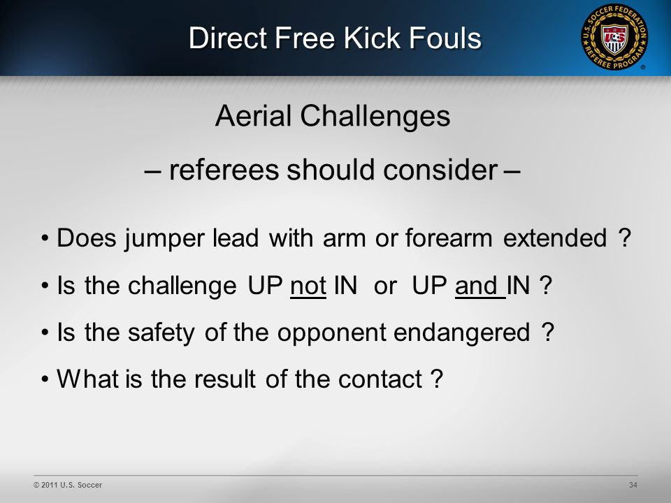 © 2011 U.S. Soccer34 Direct Free Kick Fouls Aerial Challenges – referees should consider – Does jumper lead with arm or forearm extended ? Is the chal