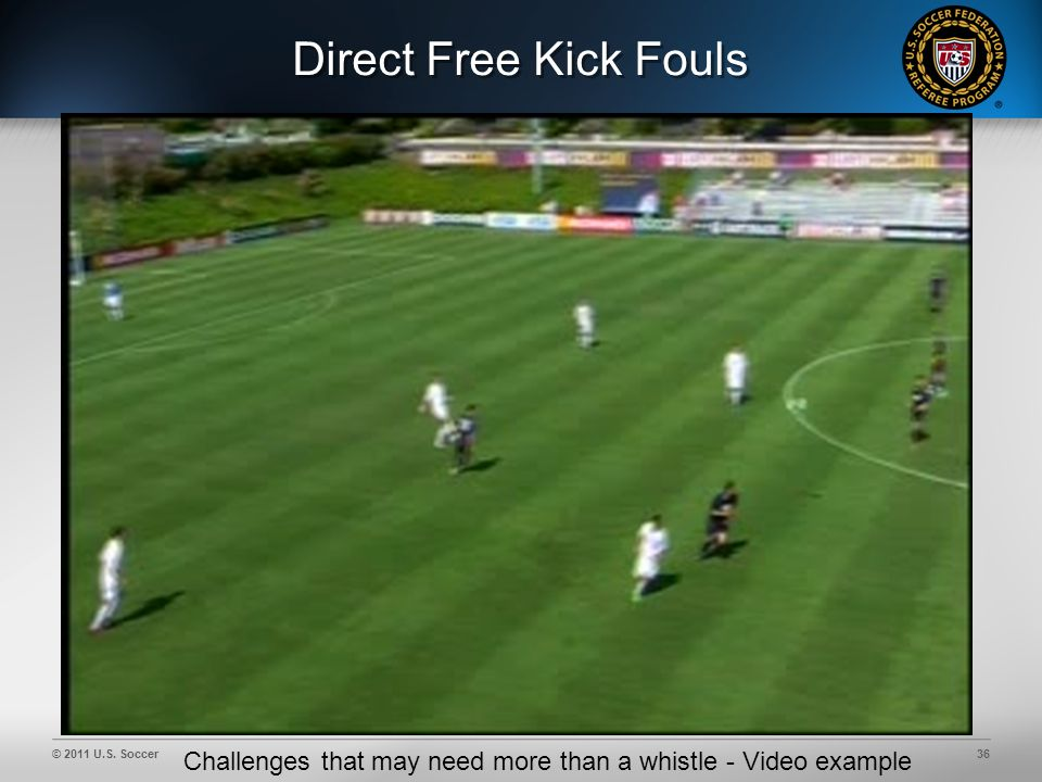 © 2011 U.S. Soccer36 Direct Free Kick Fouls Challenges that may need more than a whistle - Video example