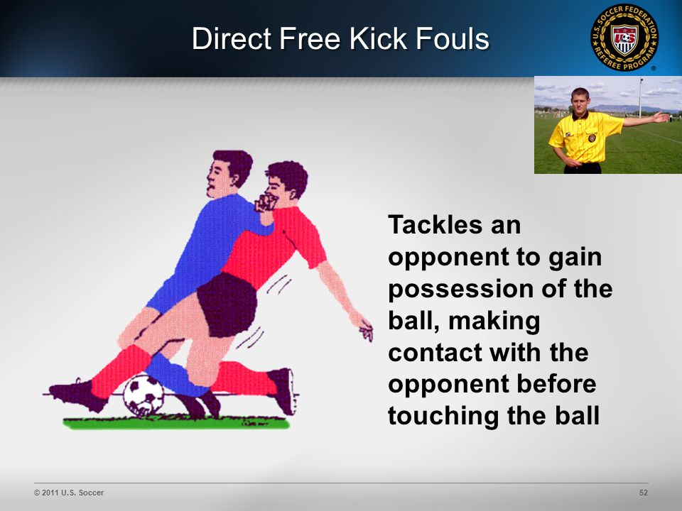 © 2011 U.S. Soccer52 Direct Free Kick Fouls Tackles an opponent to gain possession of the ball, making contact with the opponent before touching the b