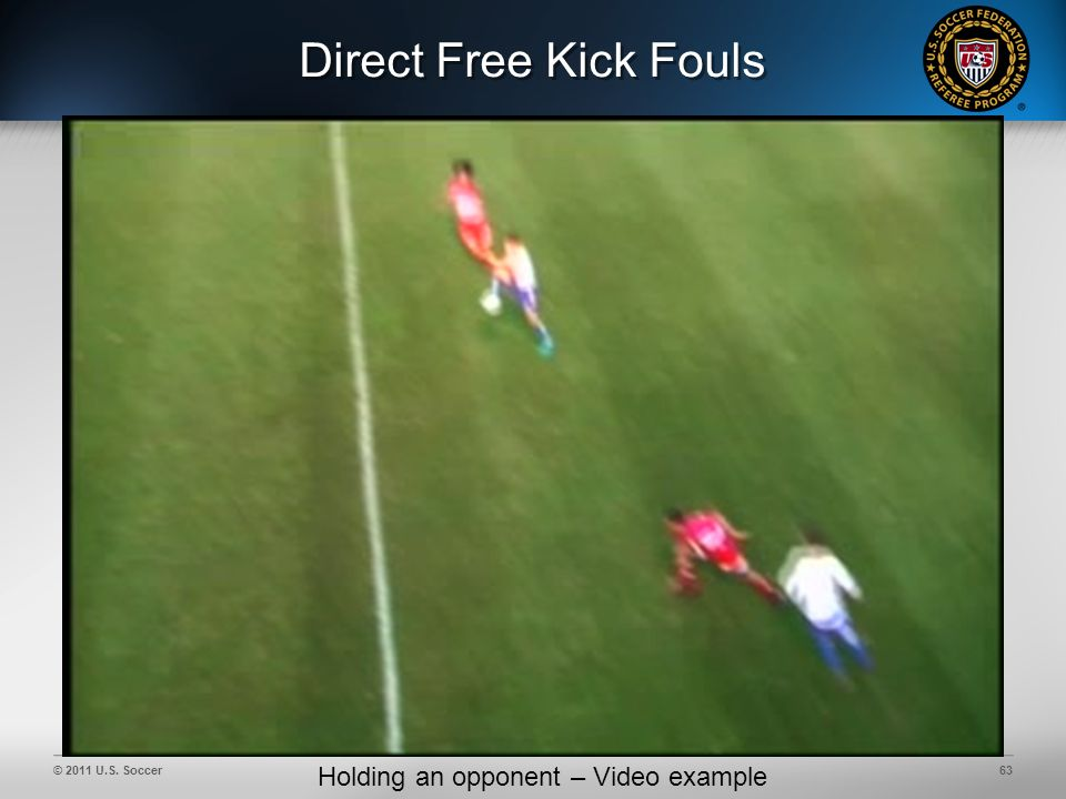 © 2011 U.S. Soccer63 Direct Free Kick Fouls Holding an opponent – Video example