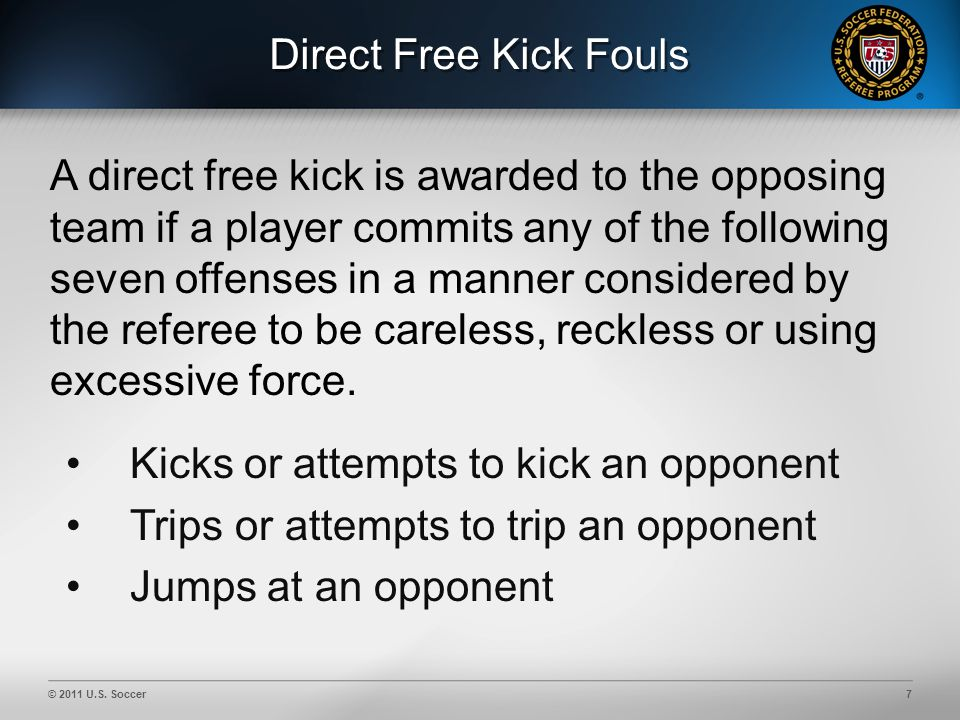 © 2011 U.S. Soccer7 Direct Free Kick Fouls Kicks or attempts to kick an opponent Trips or attempts to trip an opponent Jumps at an opponent A direct f