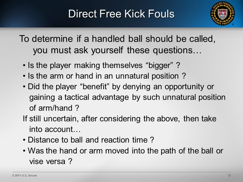 © 2011 U.S. Soccer72 Direct Free Kick Fouls To determine if a handled ball should be called, you must ask yourself these questions… Is the player maki