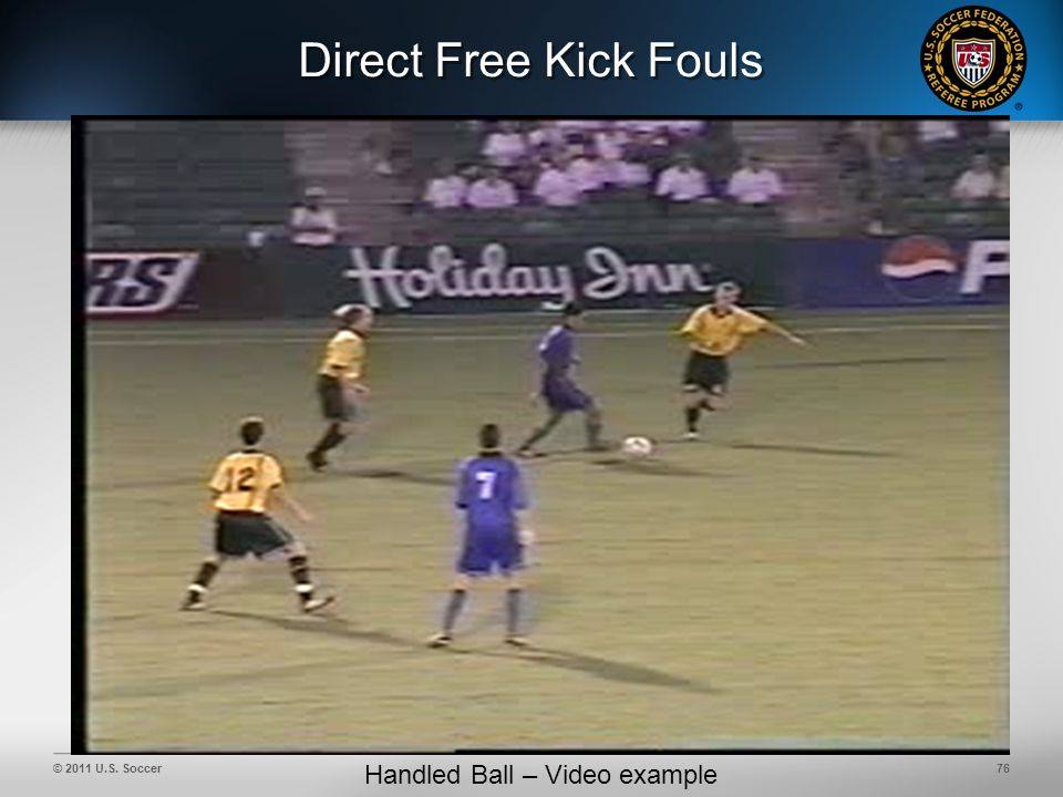 © 2011 U.S. Soccer76 Direct Free Kick Fouls Handled Ball – Video example