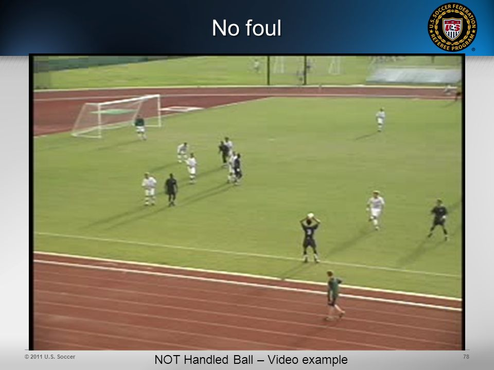 © 2011 U.S. Soccer78 No foul NOT Handled Ball – Video example