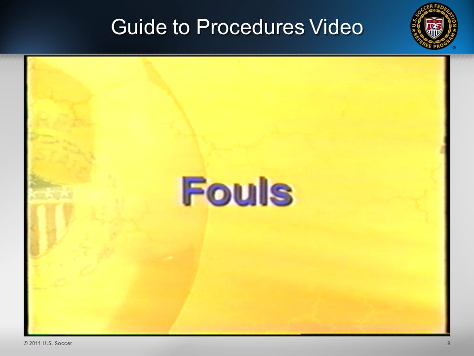 © 2011 U.S. Soccer9 Guide to Procedures Video