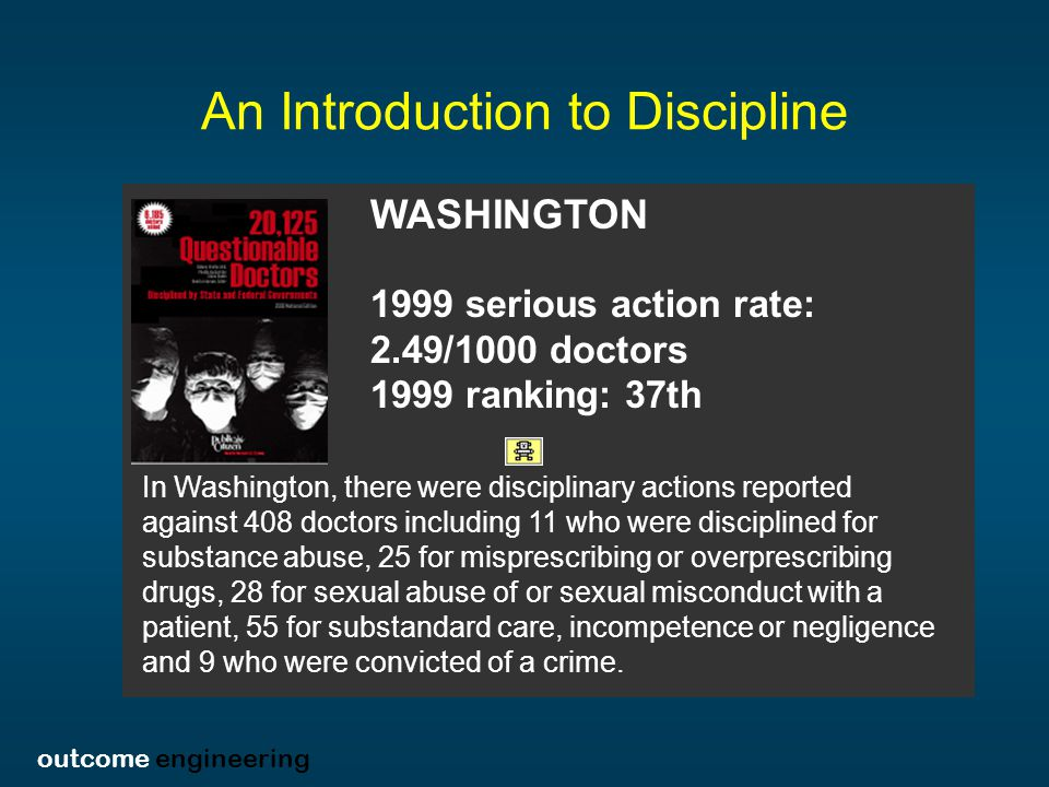 outcome engineering An Introduction to Discipline WASHINGTON 1999 serious action rate: 2.49/1000 doctors 1999 ranking: 37th In Washington, there were disciplinary actions reported against 408 doctors including 11 who were disciplined for substance abuse, 25 for misprescribing or overprescribing drugs, 28 for sexual abuse of or sexual misconduct with a patient, 55 for substandard care, incompetence or negligence and 9 who were convicted of a crime.
