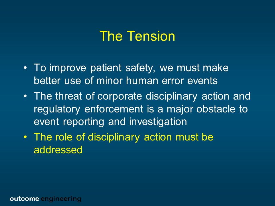 outcome engineering The Tension To improve patient safety, we must make better use of minor human error events The threat of corporate disciplinary action and regulatory enforcement is a major obstacle to event reporting and investigation The role of disciplinary action must be addressed